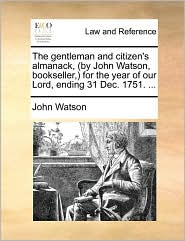 The gentleman and citizen's almanack, (by John Watson, bookseller,) for the year of our Lord, ending 31 Dec. 1751. ... - John Watson