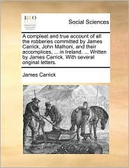 A compleat and true account of all the robberies committed by James Carrick, John Malhoni, and their accomplices, ... in Ireland. ... Written by James Carrick. With several original letters. - James Carrick
