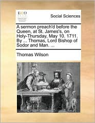 A sermon preach'd before the Queen, at St. James's, on Holy-Thursday, May 10. 1711. By ... Thomas, Lord Bishop of Sodor and Man. ... - Thomas Wilson