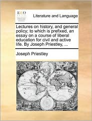 Lectures on history, and general policy; to which is prefixed, an essay on a course of liberal education for civil and active life. By Joseph Priestley, ...