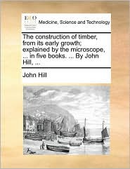 The Construction of Timber, from Its Early Growth; Explained by the Microscope, ... in Five Books. ... by John Hill, ...