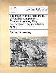 The Right Honble Richard Earl of Anglesey, appellant. Charles Annesley Esq; respondent. The appellant's case. - Richard Annesley