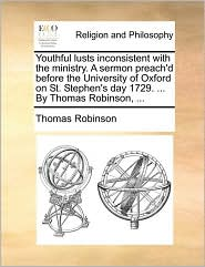 Youthful lusts inconsistent with the ministry. A sermon preach'd before the University of Oxford on St. Stephen's day 1729. ... By Thomas Robinson, ... - Thomas Robinson