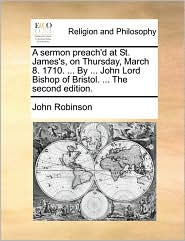 A sermon preach'd at St. James's, on Thursday, March 8. 1710. ... By ... John Lord Bishop of Bristol. ... The second edition. - John Robinson