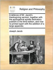 A defence of Mr. Jacob's thanksgiving sermon, together with the apologetical epistle dedicatory publisht in the third edition, and now re-printed apart with the addition of a large appendix. - Joseph Jacob