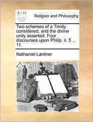 Two schemes of a Trinity considered, and the divine unity asserted. Four discourses upon Philip. ii. 5 ... 11.