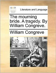 The Mourning Bride. A Tragedy. By William Congreve.