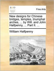 New designs for Chinese bridges, temples, triumphal arches, . by Will. and John Halfpenny, . Part II. . - William Halfpenny