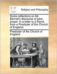 Some reflections on Mr. Bennet's discourse of joint-prayer: in a letter to a friend, from a Presbyter of the Church of England. - Presbyter of the Church of England