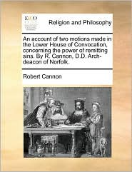 An account of two motions made in the Lower House of Convocation, concerning the power of remitting sins. By R. Cannon, D.D. Arch-deacon of Norfolk. - Robert Cannon