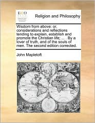 Wisdom from above: or, considerations and reflections tending to explain, establish and promote the Christian life; ... . By a lover of truth, and of the souls of men. The second edition corrected. - John Mapletoft