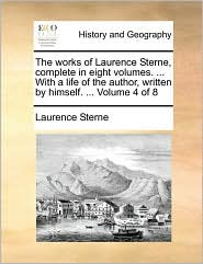 The Works of Laurence Sterne, Complete in Eight Volumes. ... with a Life of the Author, Written by Himself. ... Volume 4 of 8