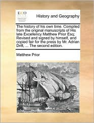 The history of his own time. Compiled from the original manuscripts of His late Excellency Matthew Prior Esq; Revised and signed by himself, and copied fair for the press by Mr. Adrian Drift, ... The second edition. - Matthew Prior