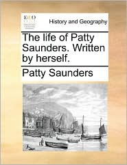 The life of Patty Saunders. Written by herself. - Patty Saunders
