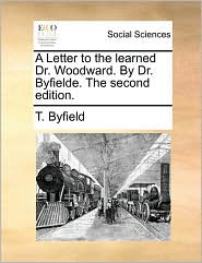 A Letter to the learned Dr. Woodward. By Dr. Byfielde. The second edition. - T. Byfield