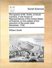 The speech of Mr. Smith, of South Carolina, in the House of Representatives of the United States of America, on the subject of the reduction of the public debt. December, 1794. - William Smith