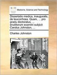 Dissertatio Medica, Inauguralis, de Leucorrha. Quam, ... Pro Gradu Doctoratus, ... Eruditorum Examini Subjicit Carolus Johnston, ...