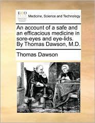 An account of a safe and an efficacious medicine in sore-eyes and eye-lids. By Thomas Dawson, M.D. - Thomas Dawson