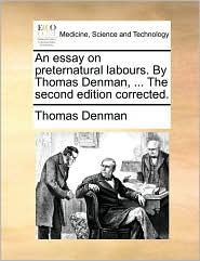 An Essay on Preternatural Labours. by Thomas Denman, ... the Second Edition Corrected.