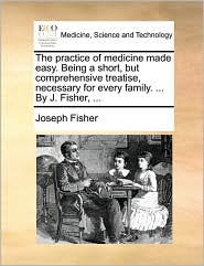 The practice of medicine made easy. Being a short, but comprehensive treatise, necessary for every family. ... By J. Fisher, ... - Joseph Fisher