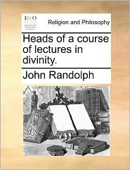 Heads of a course of lectures in divinity. - John Randolph