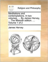 Meditations and Contemplations. in Two Volumes. ... by James Hervey, ... the Fifteenth Edition. ... Volume 1 of 2