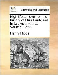 High Life: A Novel. Or, The History Of Miss Faulkland. In Two Volumes. ...  Volume 1 Of 2