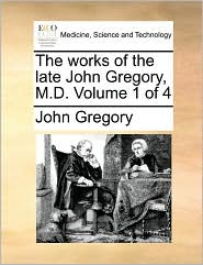 The works of the late John Gregory, M.D. Volume 1 of 4 - John Gregory