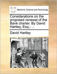 Considerations on the proposed renewal of the Bank charter. By David Hartley, Esq.; ... - David Hartley
