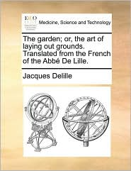 The garden; or, the art of laying out grounds. Translated from the French of the Abb De Lille. - Jacques Delille