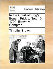 In the Court of King's Bench. Friday, Nov. 15, 1799. Brown v. Compton. - Timothy Brown
