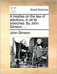 A treatise on the law of elections, in all its branches. By John Simeon, ...