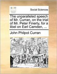 The unparalleled speech of Mr. Curran, on the trial of Mr. Peter Finerty, for a libel on Earl Camden, ... - John Philpot Curran