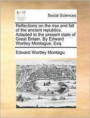 Reflections on the Rise and Fall of the Ancient Republics. Adapted to the Present State of Great Britain. by Edward Wortley Montague, Esq. - Edward Wortley Montagu