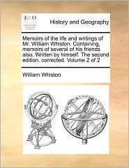 Memoirs of the life and writings of Mr. William Whiston. Containing, memoirs of several of his friends also. Written by himself. The second edition, corrected. Volume 2 of 2