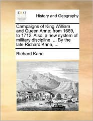 Campaigns of King William and Queen Anne; from 1689, to 1712. Also, a new system of military discipline, ... By the late Richard Kane, ...