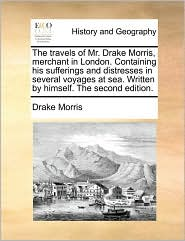 The travels of Mr. Drake Morris, merchant in London. Containing his sufferings and distresses in several voyages at sea. Written by himself. The second edition. - Drake Morris