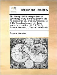 Sin through divine interposition, an advantage to the universe; and yet this no excuse for sin, or encouragement to it. Illustrated and proved, in three sermons, from Rom. iii. 5.6.7.8. By Samuel Hopkins, ... The second edition.
