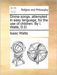 Divine songs, attempted in easy language, for the use of children. By I. Watts, D.D. - Isaac Watts