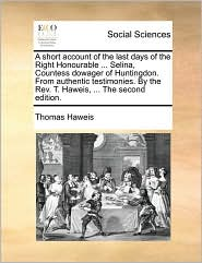 A short account of the last days of the Right Honourable ... Selina, Countess dowager of Huntingdon. From authentic testimonies. By the Rev. T. Haweis, ... The second edition. - Thomas Haweis