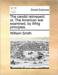 The candid retrospect: or, The American war examined, by Whig principles.