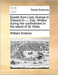 Epistle from Lady Grange to Edward D, Esq. Written during her confinement in the island of St. Kilda. - William Erskine