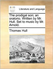The Prodigal Son; An Oratorio. Written By Mr. Hull. Set To Music By Mr. Arnold.