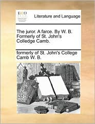 The Juror. a Farce. by W. B. Formerly of St. John's Colledge Camb.