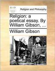 Religion: a poetical essay. By William Gibson, . - William Gibson