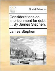 Considerations on imprisonment for debt; ... By James Stephen.