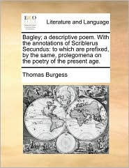 Bagley; a descriptive poem. With the annotations of Scriblerus Secundus: to which are prefixed, by the same, prolegomena on the poetry of the present age. - Thomas Burgess