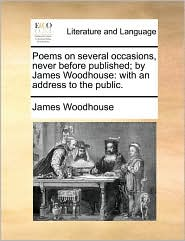 Poems On Several Occasions, Never Before Published; By James Woodhouse: With An Address To The Public.