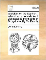 Gibraltar: Or, The Spanish Adventure, A Comedy. As It Was Acted At The Theatre In Drury-lane. By Mr. Dennis.