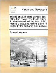 The life of Mr. Richard Savage, son of the Earl Rivers. The fourth edition. To which are added, the lives of Sir Francis Drake, and Admiral Blake. All written by the author of the Rambler. - Samuel Johnson